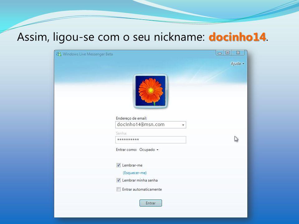 docinho14 Assim, ligou-se com o seu nickname: docinho14. docinho14@msn.com **********