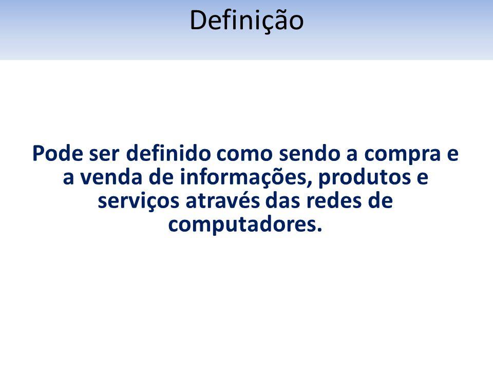 Pode ser definido como sendo a compra e a venda de informações, produtos e serviços através das redes de computadores. Definição