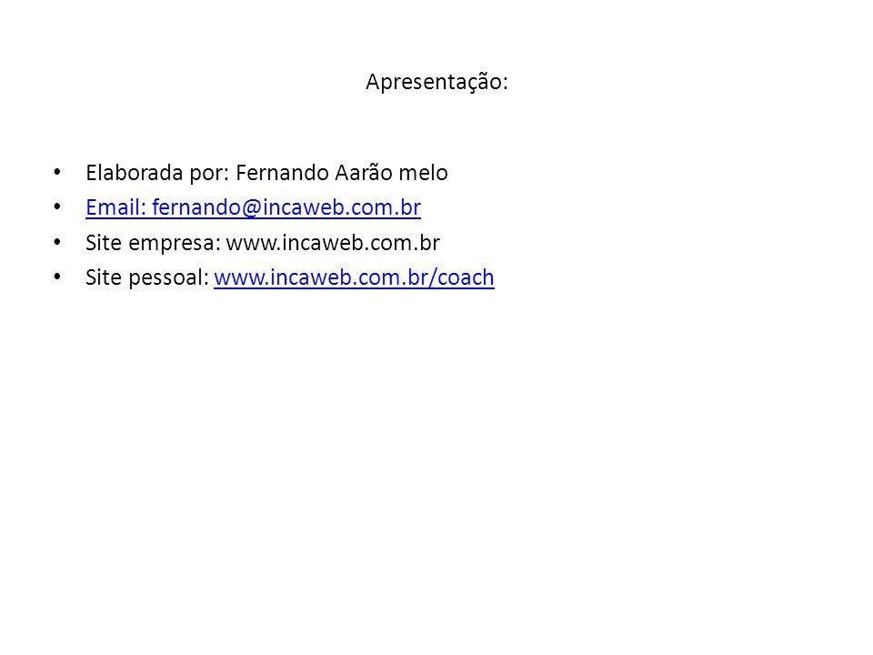 Apresentação: Elaborada por: Fernando Aarão melo Email: fernando@incaweb.com.br Site empresa: www.incaweb.com.br Site pessoal: www.incaweb.com.br/coachwww.incaweb.com.br/coach