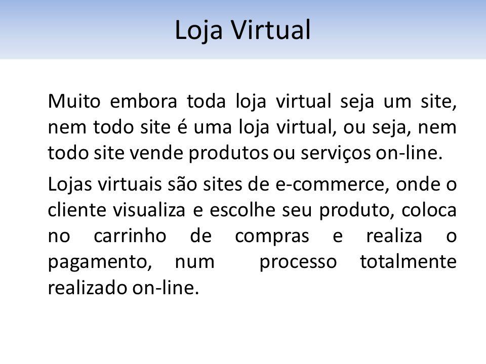 Muito embora toda loja virtual seja um site, nem todo site é uma loja virtual, ou seja, nem todo site vende produtos ou serviços on-line. Lojas virtua