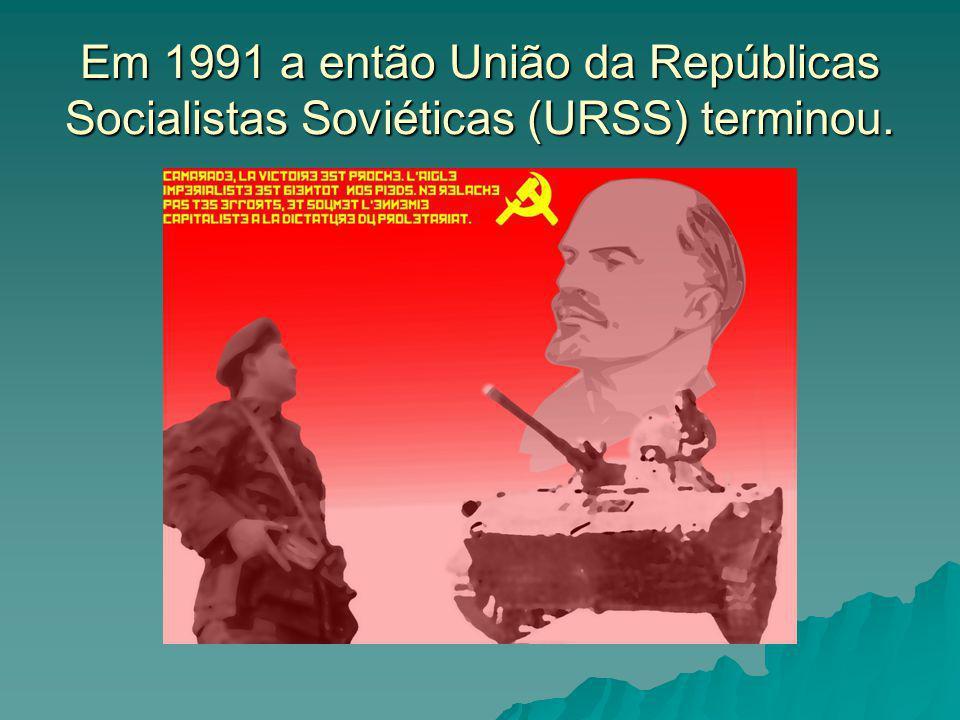 Em 1991 a então União da Repúblicas Socialistas Soviéticas (URSS) terminou.
