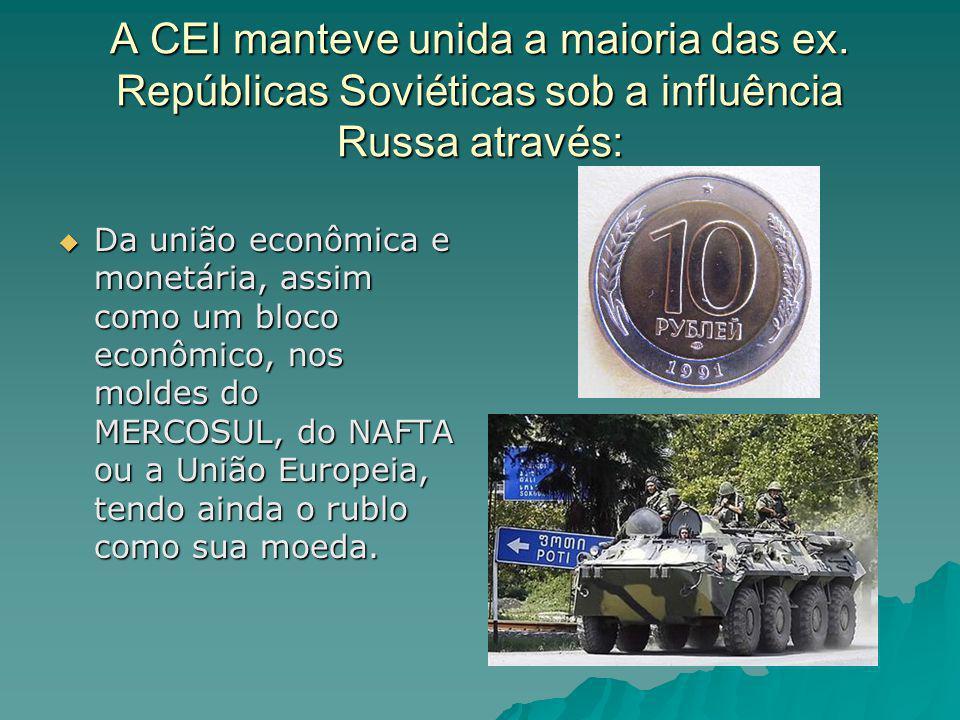 A CEI manteve unida a maioria das ex. Repúblicas Soviéticas sob a influência Russa através: Da união econômica e monetária, assim como um bloco econôm