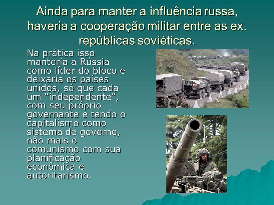 Ainda para manter a influência russa, haveria a cooperação militar entre as ex. repúblicas soviéticas. Na prática isso manteria a Rússia como líder do