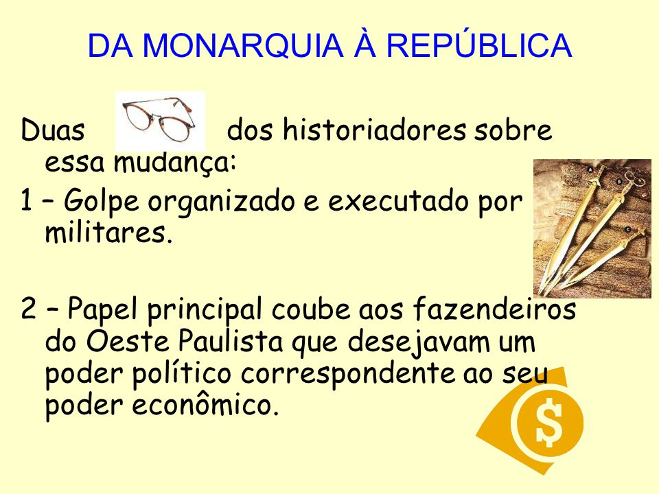 DA MONARQUIA À REPÚBLICA Duas dos historiadores sobre essa mudança: 1 – Golpe organizado e executado por militares.