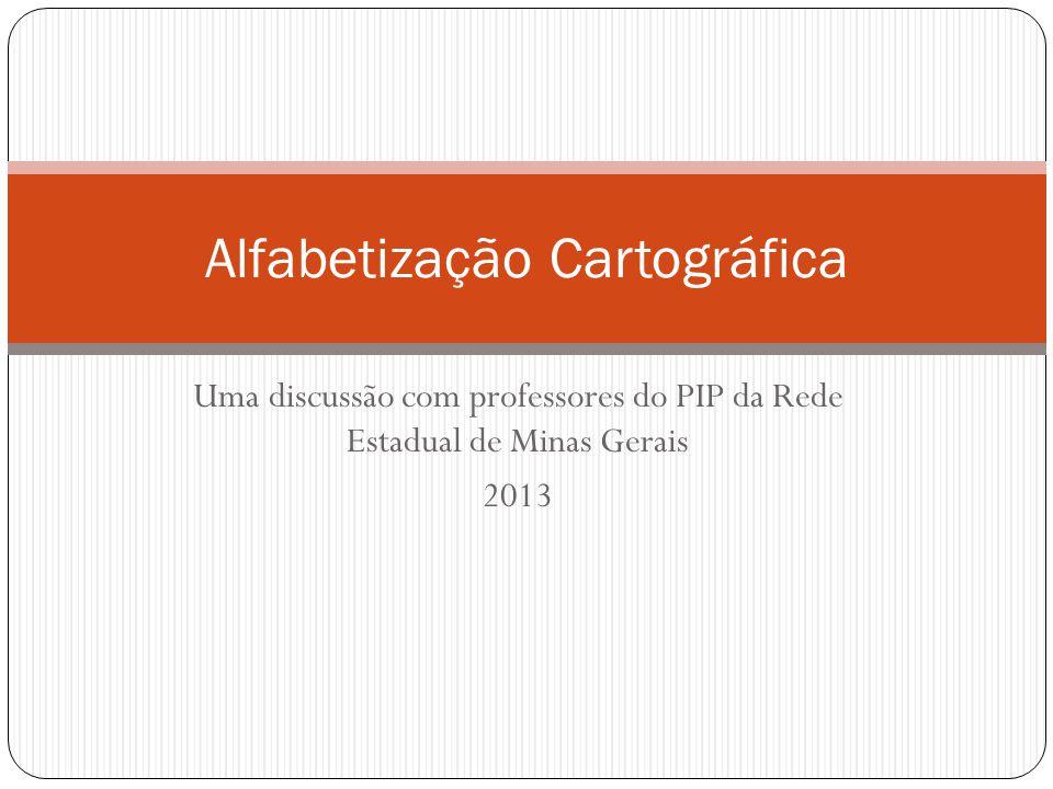Uma discussão com professores do PIP da Rede Estadual de Minas Gerais 2013 Alfabetização Cartográfica