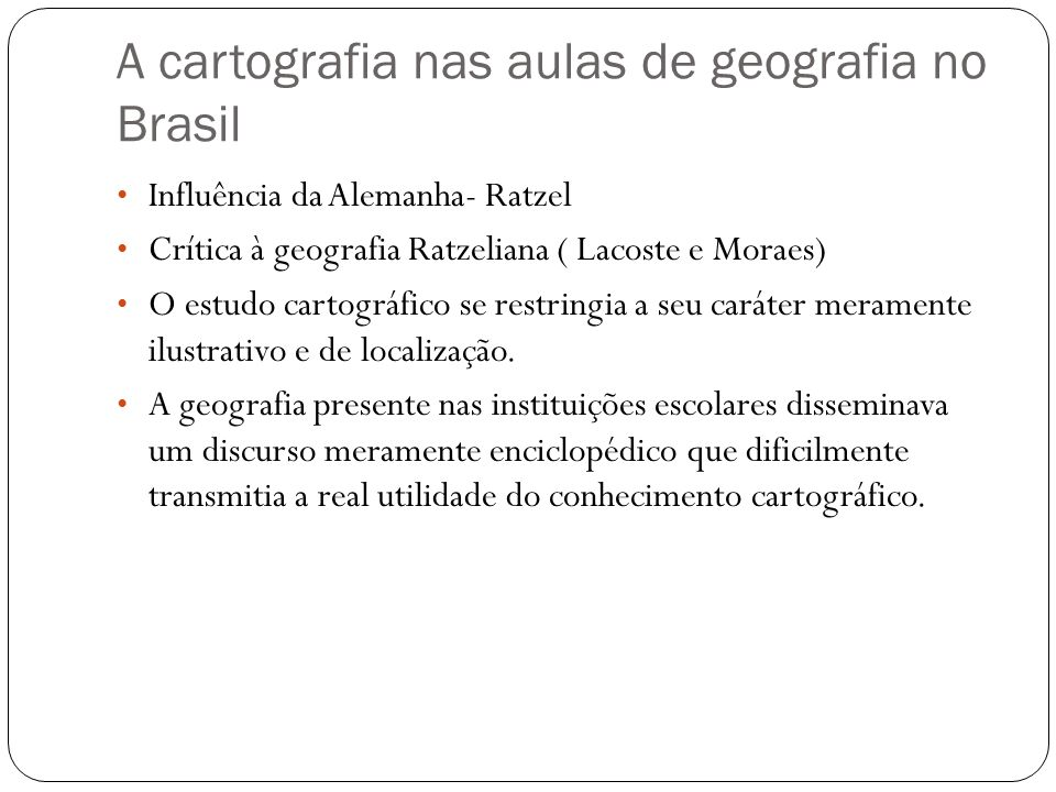 A cartografia nas aulas de geografia no Brasil Influência da Alemanha- Ratzel Crítica à geografia Ratzeliana ( Lacoste e Moraes) O estudo cartográfico