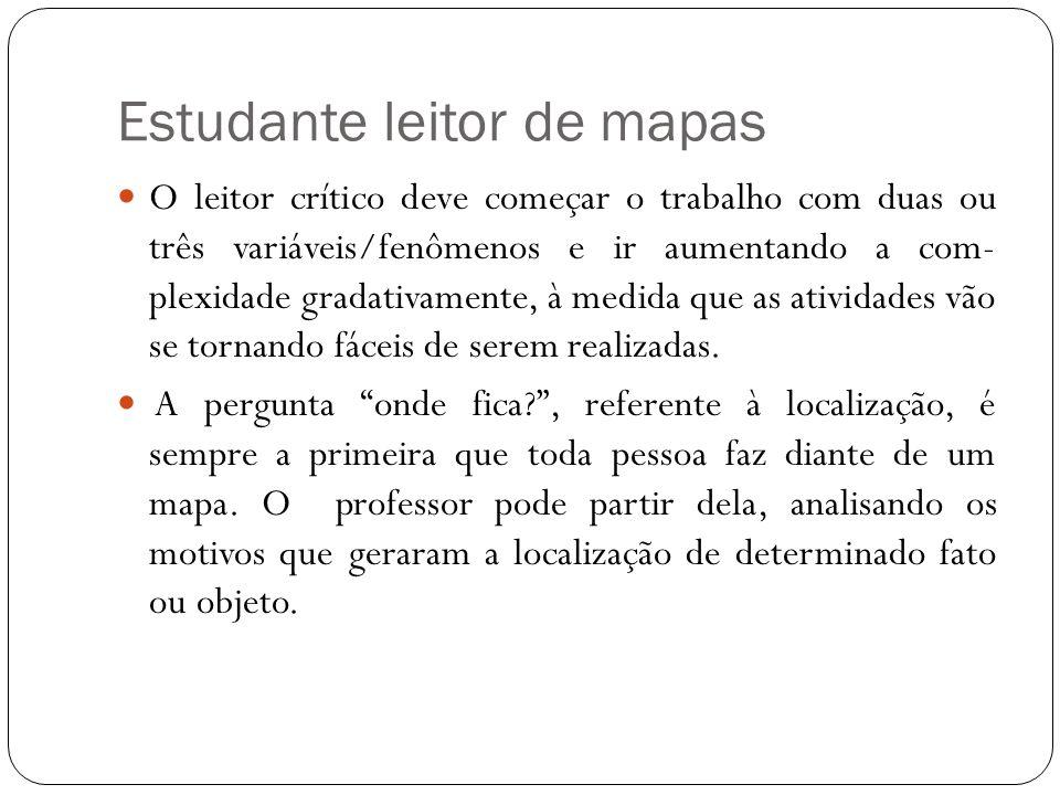 Estudante leitor de mapas O leitor crítico deve começar o trabalho com duas ou três variáveis/fenômenos e ir aumentando a com plexidade gradativament