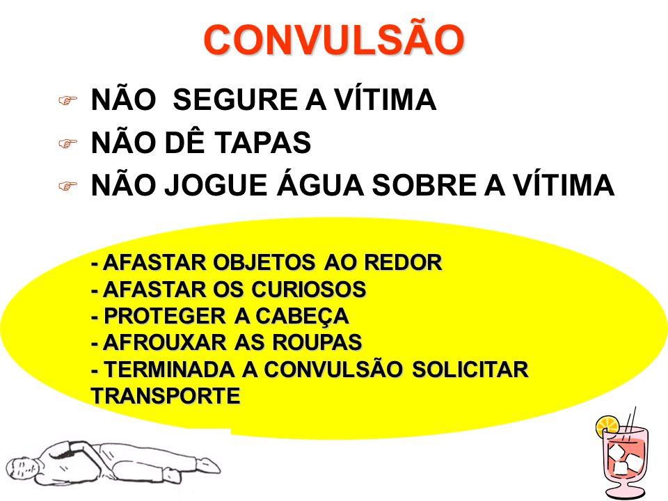 CONVULSÃO NÃO SEGURE A VÍTIMA NÃO DÊ TAPAS NÃO JOGUE ÁGUA SOBRE A VÍTIMA - AFASTAR OBJETOS AO REDOR - AFASTAR OS CURIOSOS - PROTEGER A CABEÇA - AFROUXAR AS ROUPAS - TERMINADA A CONVULSÃO SOLICITAR TRANSPORTE
