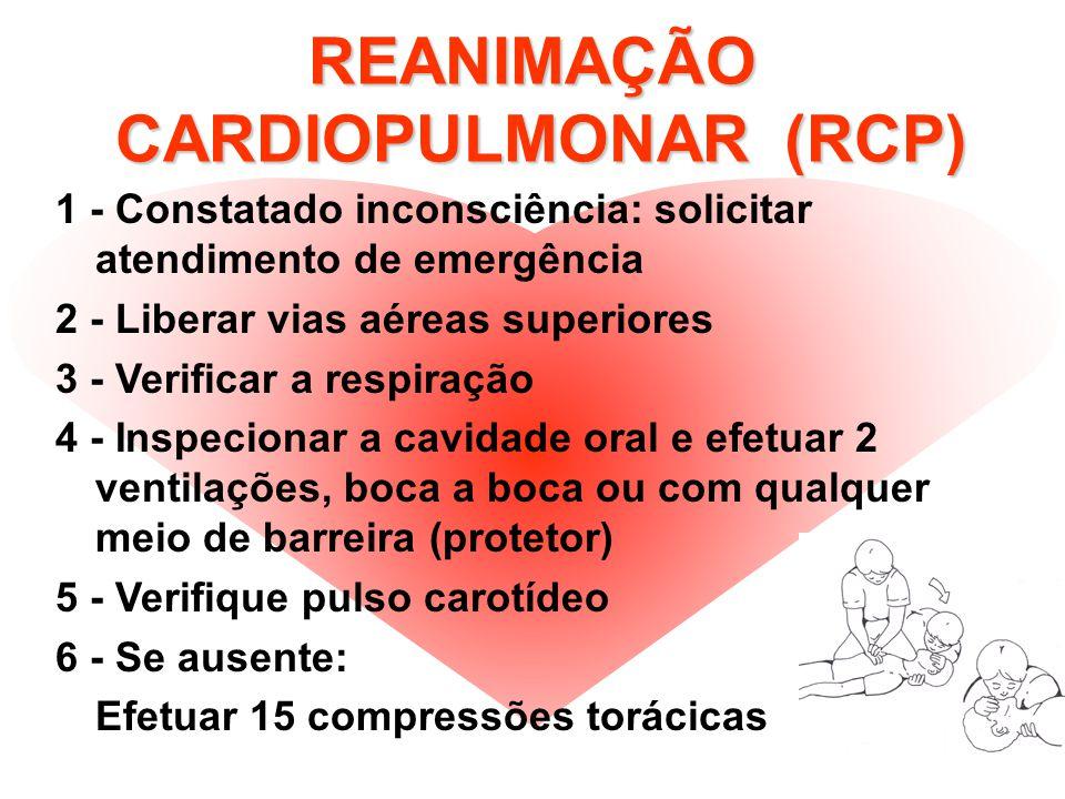REANIMAÇÃO CARDIOPULMONAR (RCP) 1 - Constatado inconsciência: solicitar atendimento de emergência 2 - Liberar vias aéreas superiores 3 - Verificar a respiração 4 - Inspecionar a cavidade oral e efetuar 2 ventilações, boca a boca ou com qualquer meio de barreira (protetor) 5 - Verifique pulso carotídeo 6 - Se ausente: Efetuar 15 compressões torácicas