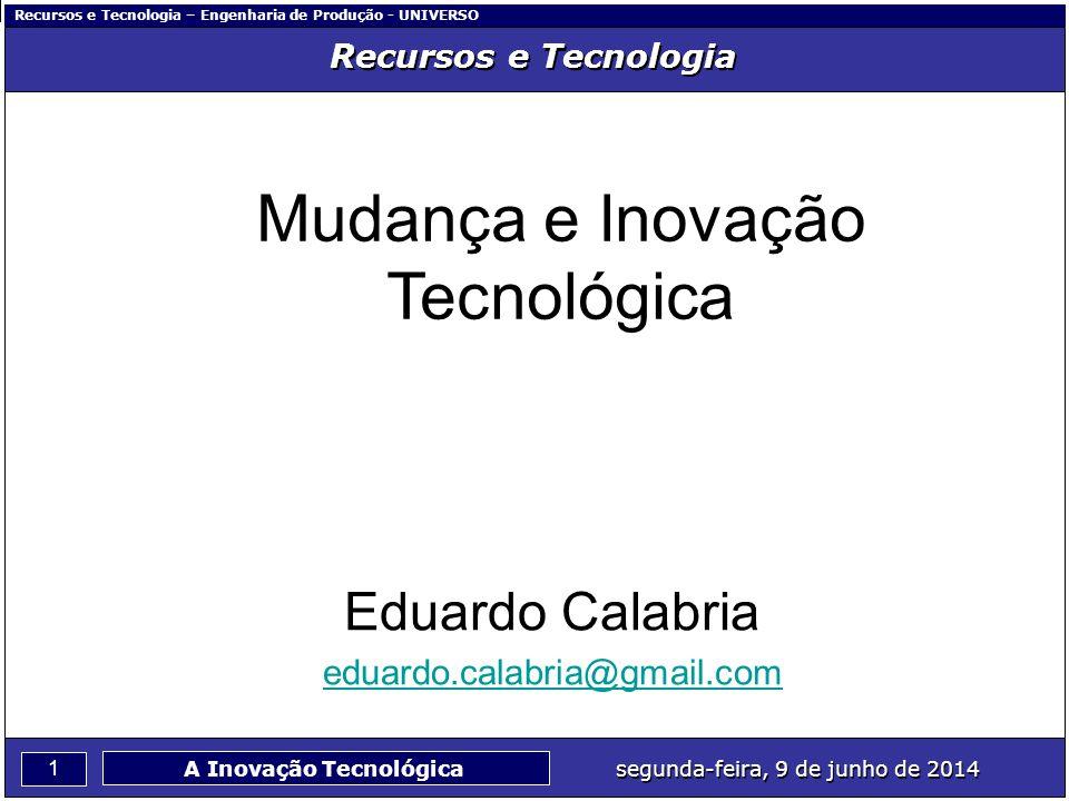 Recursos e Tecnologia – Engenharia de Produção - UNIVERSO 1 segunda-feira, 9 de junho de 2014 A Inovação Tecnológica Recursos e Tecnologia Mudança e I