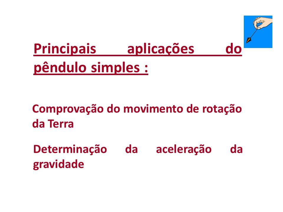 Principais aplicações do pêndulo simples : Comprovação do movimento de rotação da Terra Determinação da aceleração da gravidade