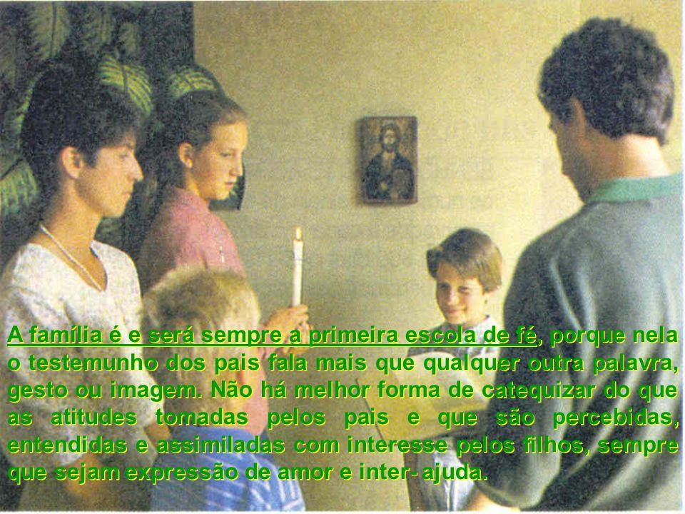 A família é e será sempre a primeira escola de fé, porque nela o testemunho dos pais fala mais que qualquer outra palavra, gesto ou imagem. Não há mel