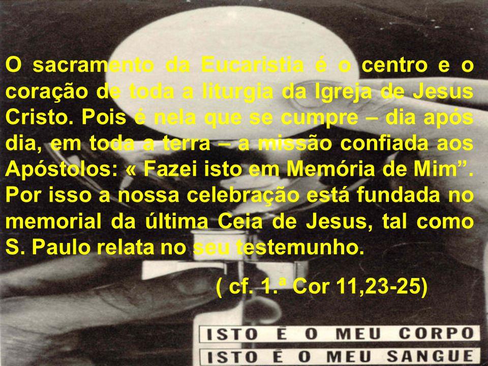 O sacramento da Eucaristia é o centro e o coração de toda a liturgia da Igreja de Jesus Cristo. Pois é nela que se cumpre – dia após dia, em toda a te