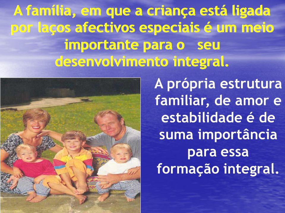 A família, em que a criança está ligada por laços afectivos especiais é um meio importante para o seu desenvolvimento integral. A própria estrutura fa