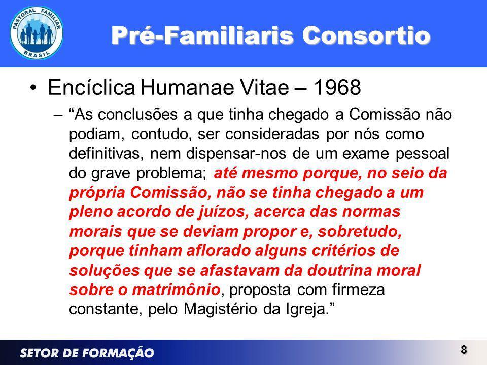 Pré-Familiaris Consortio Encíclica Humanae Vitae – 1968 –As conclusões a que tinha chegado a Comissão não podiam, contudo, ser consideradas por nós como definitivas, nem dispensar-nos de um exame pessoal do grave problema; até mesmo porque, no seio da própria Comissão, não se tinha chegado a um pleno acordo de juízos, acerca das normas morais que se deviam propor e, sobretudo, porque tinham aflorado alguns critérios de soluções que se afastavam da doutrina moral sobre o matrimônio, proposta com firmeza constante, pelo Magistério da Igreja.