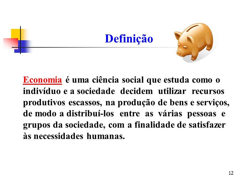 12 Definição Economia é uma ciência social que estuda como o indivíduo e a sociedade decidem utilizar recursos produtivos escassos, na produção de ben