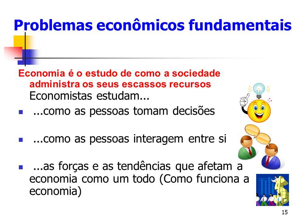 15 Problemas econômicos fundamentais Economia é o estudo de como a sociedade administra os seus escassos recursos Economistas estudam......como as pes