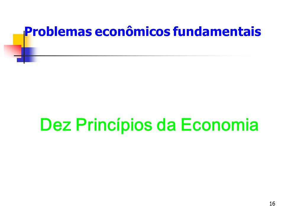 16 Problemas econômicos fundamentais Dez Princípios da Economia
