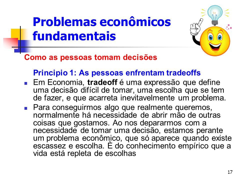 17 Problemas econômicos fundamentais Como as pessoas tomam decisões Principio 1: As pessoas enfrentam tradeoffs Em Economia, tradeoff é uma expressão