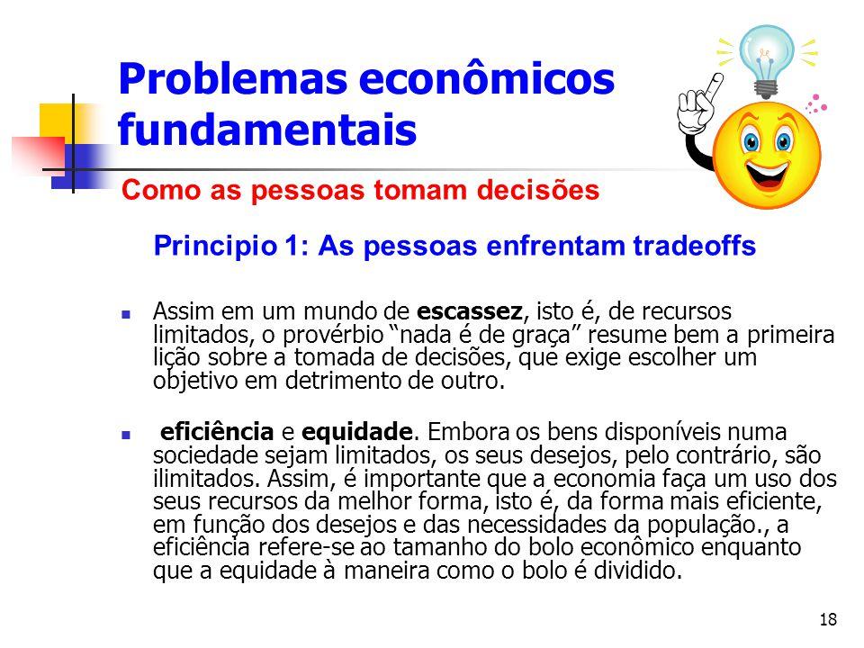 18 Problemas econômicos fundamentais Como as pessoas tomam decisões Principio 1: As pessoas enfrentam tradeoffs Assim em um mundo de escassez, isto é,