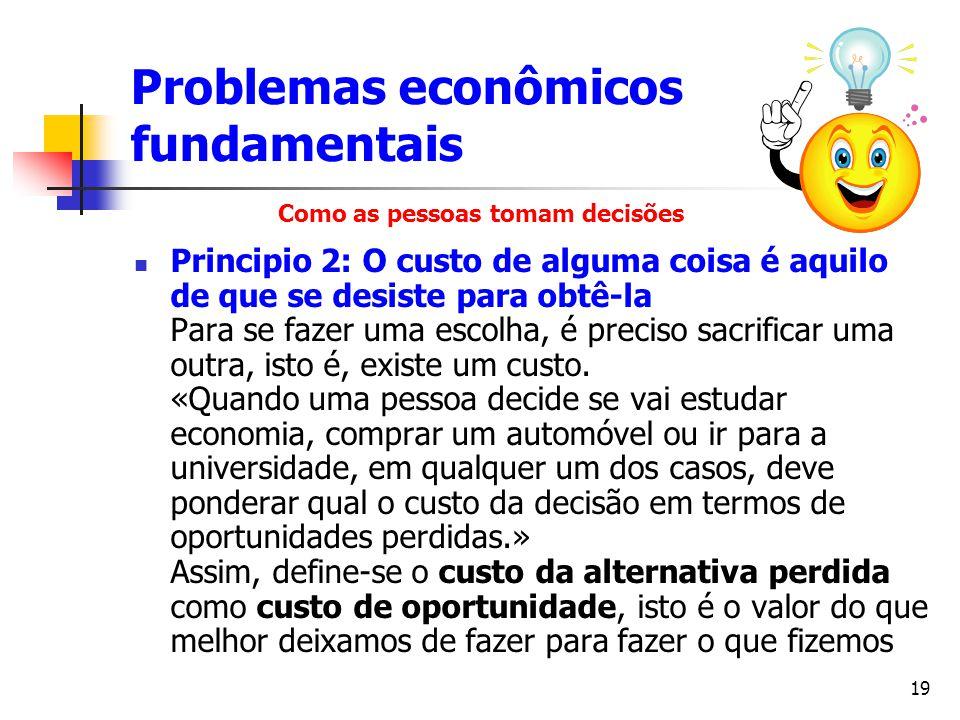 19 Problemas econômicos fundamentais Principio 2: O custo de alguma coisa é aquilo de que se desiste para obtê-la Para se fazer uma escolha, é preciso
