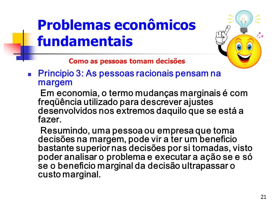 21 Problemas econômicos fundamentais Principio 3: As pessoas racionais pensam na margem Em economia, o termo mudanças marginais é com freqüência utili