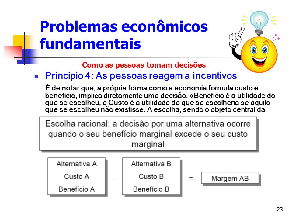 23 Problemas econômicos fundamentais Principio 4: As pessoas reagem a incentivos É de notar que, a própria forma como a economia formula custo e benef