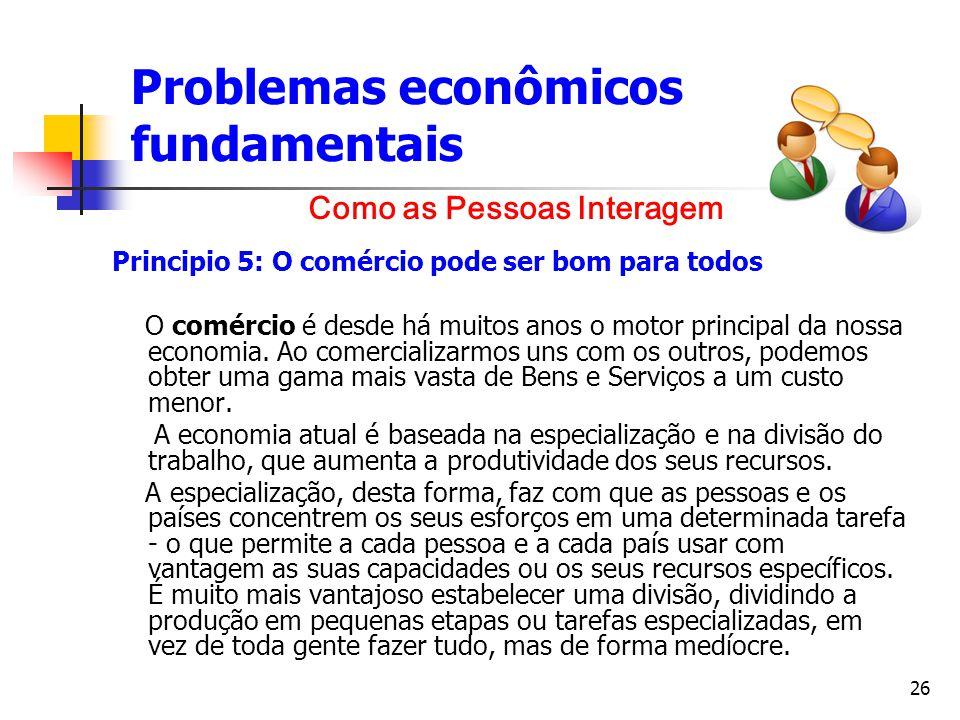 26 Problemas econômicos fundamentais Principio 5: O comércio pode ser bom para todos O comércio é desde há muitos anos o motor principal da nossa econ