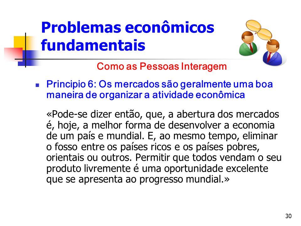 30 Problemas econômicos fundamentais Principio 6: Os mercados são geralmente uma boa maneira de organizar a atividade econômica «Pode-se dizer então,