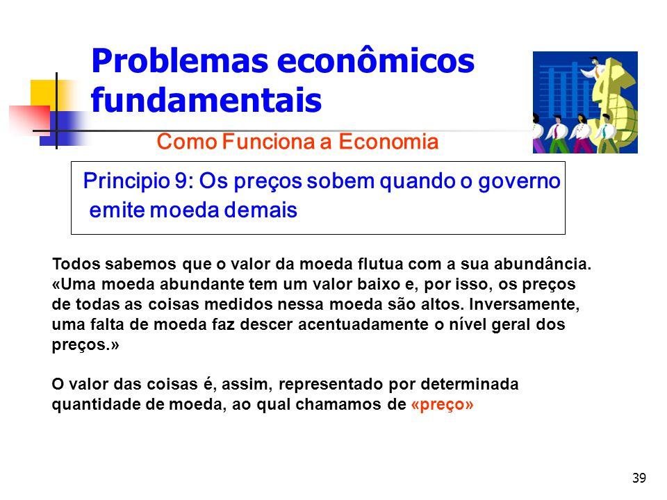 39 Problemas econômicos fundamentais Principio 9: Os preços sobem quando o governo emite moeda demais Como Funciona a Economia Todos sabemos que o val