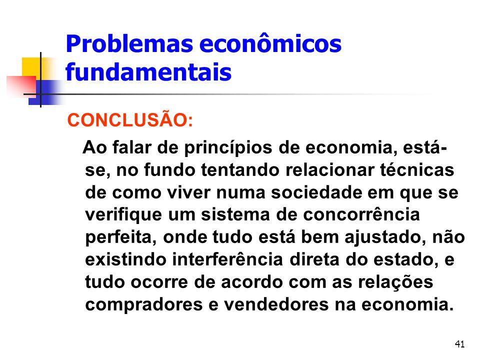 41 Problemas econômicos fundamentais CONCLUSÃO: Ao falar de princípios de economia, está- se, no fundo tentando relacionar técnicas de como viver numa