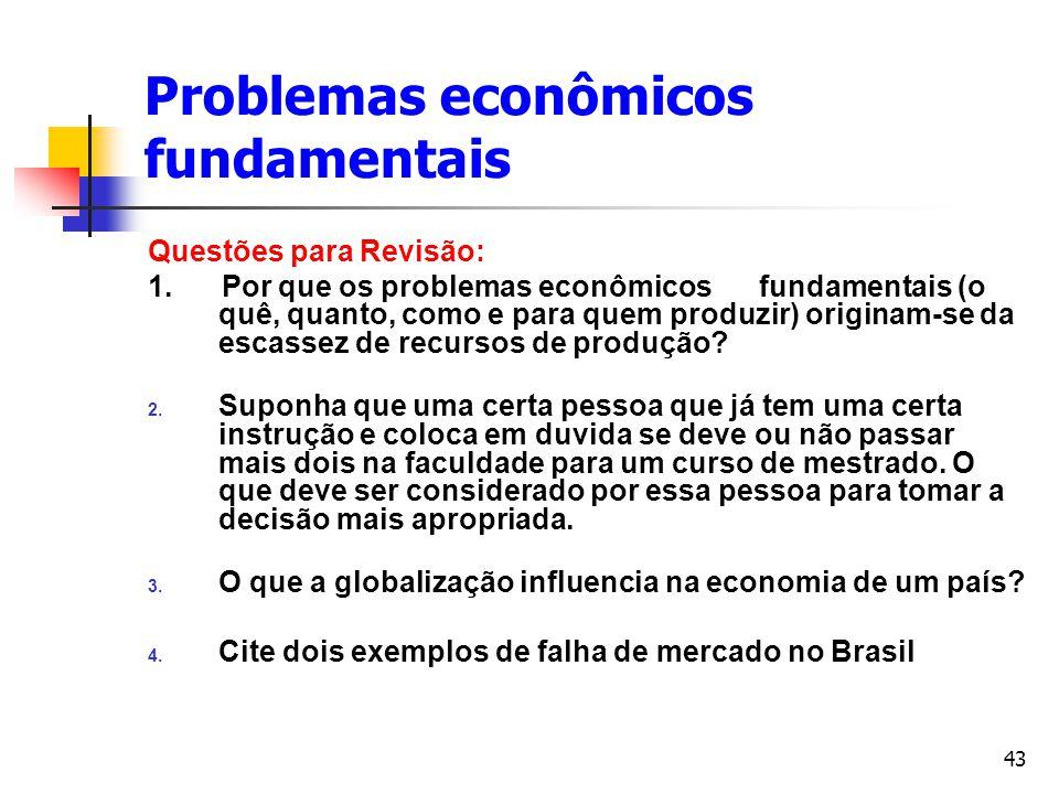 43 Problemas econômicos fundamentais Questões para Revisão: 1. Por que os problemas econômicos fundamentais (o quê, quanto, como e para quem produzir)