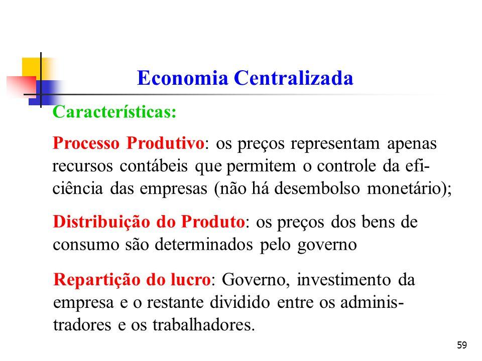 59 Economia Centralizada Características: Processo Produtivo: os preços representam apenas recursos contábeis que permitem o controle da efi- ciência