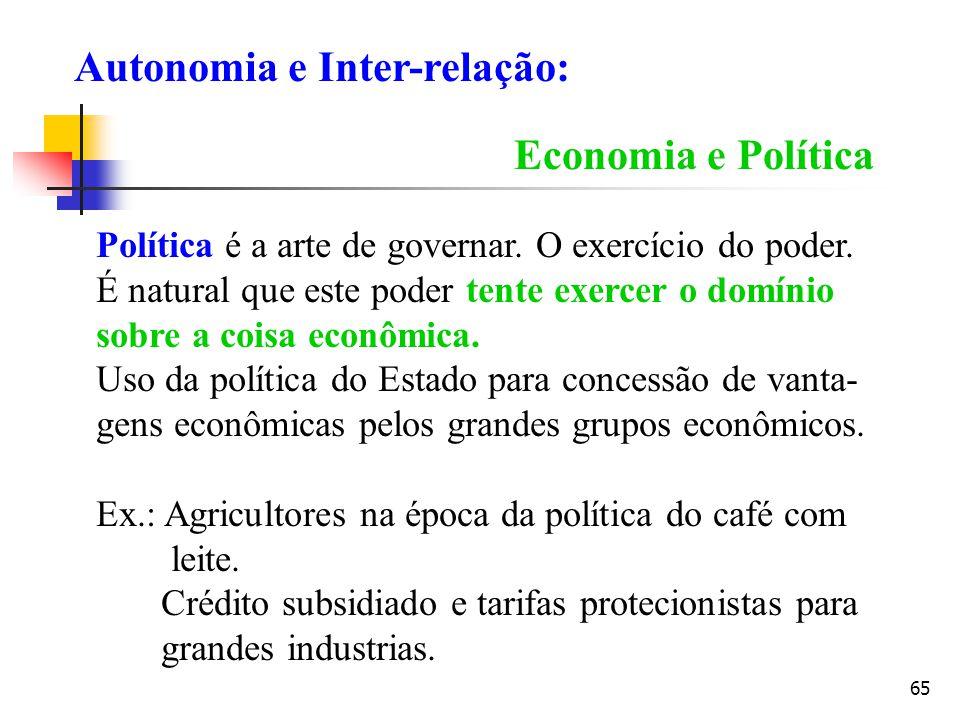 65 Economia e Política Política é a arte de governar. O exercício do poder. É natural que este poder tente exercer o domínio sobre a coisa econômica.