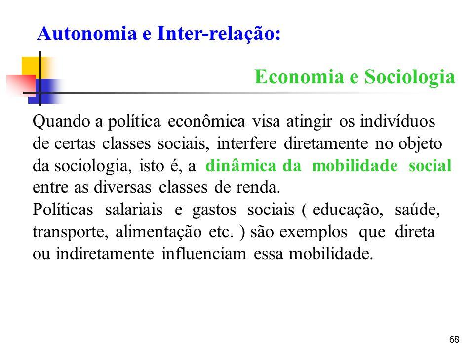 68 Economia e Sociologia Quando a política econômica visa atingir os indivíduos de certas classes sociais, interfere diretamente no objeto da sociolog