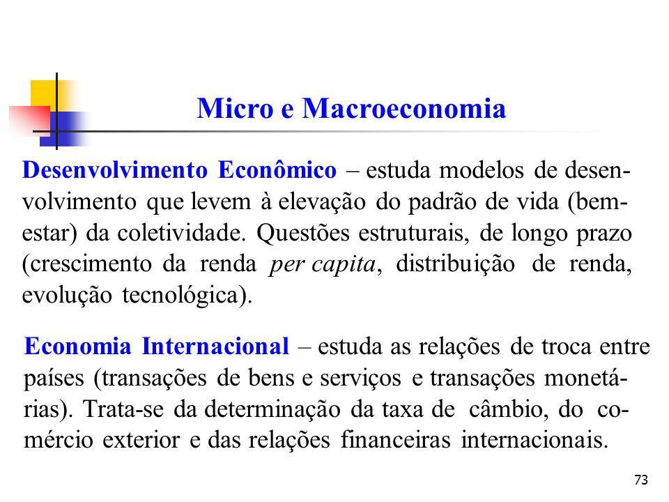 73 Micro e Macroeconomia Desenvolvimento Econômico – estuda modelos de desen- volvimento que levem à elevação do padrão de vida (bem- estar) da coleti