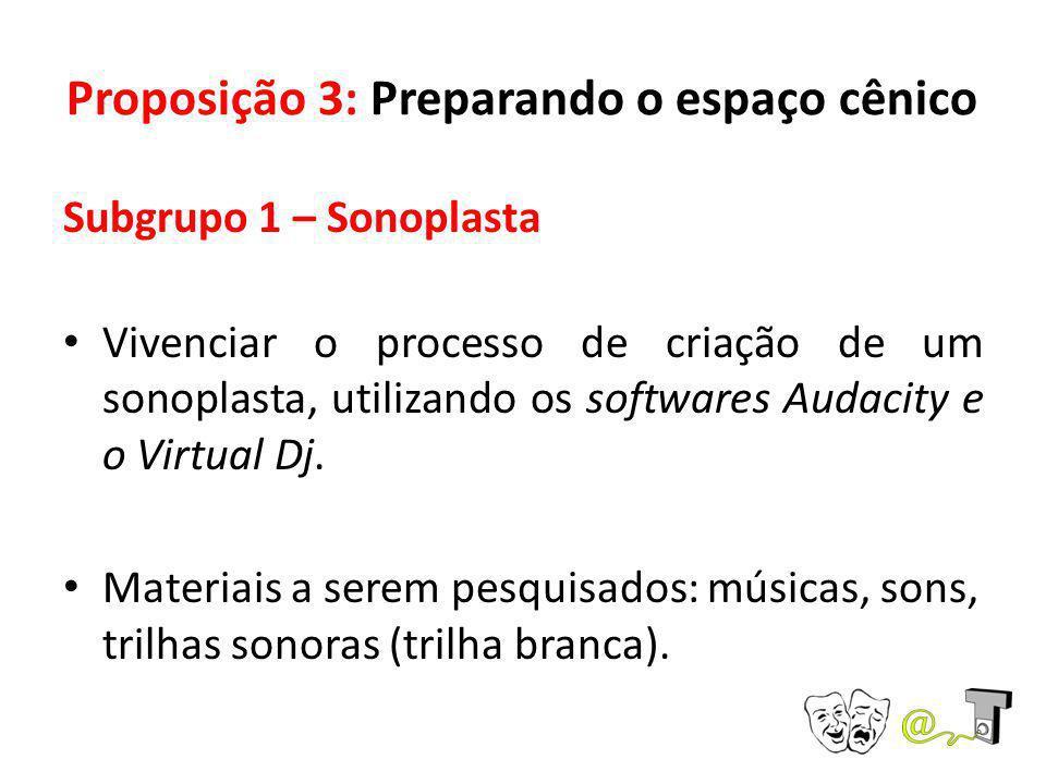 Proposição 3: Preparando o espaço cênico Subgrupo 1 – Sonoplasta Vivenciar o processo de criação de um sonoplasta, utilizando os softwares Audacity e