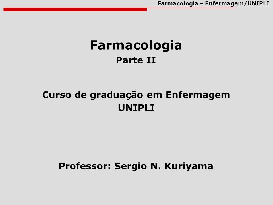 Farmacologia – Enfermagem/UNIPLI Farmacologia Parte II Curso de graduação em Enfermagem UNIPLI Professor: Sergio N. Kuriyama