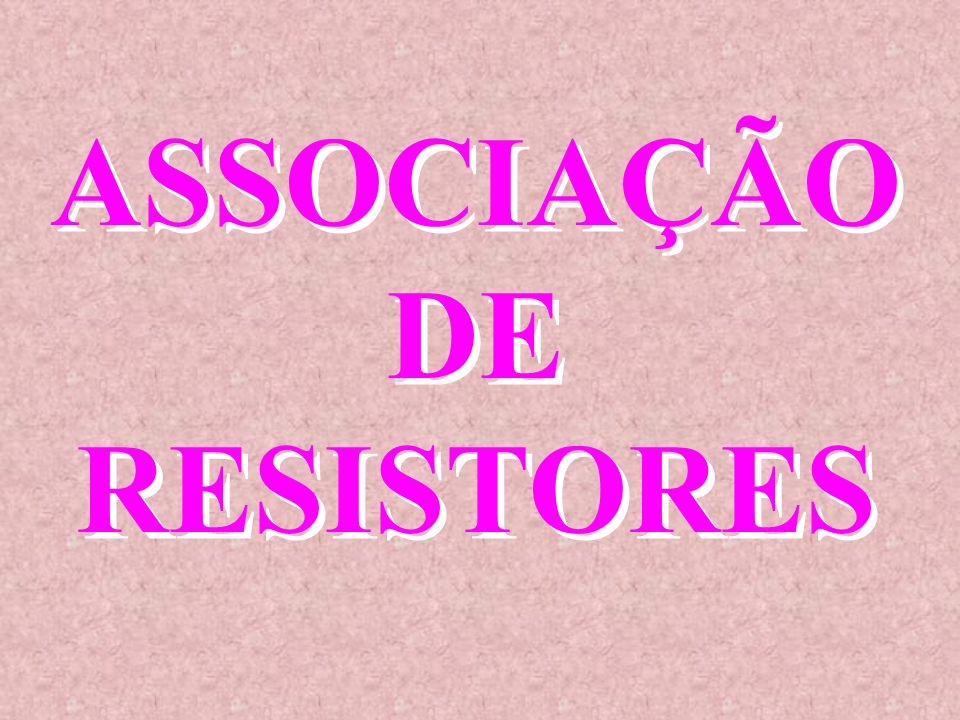 ASSOCIAÇÃO DE RESISTORES ASSOCIAÇÃO DE RESISTORES