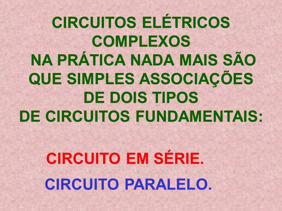 CIRCUITOS ELÉTRICOS COMPLEXOS NA PRÁTICA NADA MAIS SÃO QUE SIMPLES ASSOCIAÇÕES DE DOIS TIPOS DE CIRCUITOS FUNDAMENTAIS: CIRCUITOS ELÉTRICOS COMPLEXOS NA PRÁTICA NADA MAIS SÃO QUE SIMPLES ASSOCIAÇÕES DE DOIS TIPOS DE CIRCUITOS FUNDAMENTAIS: CIRCUITO EM SÉRIE.