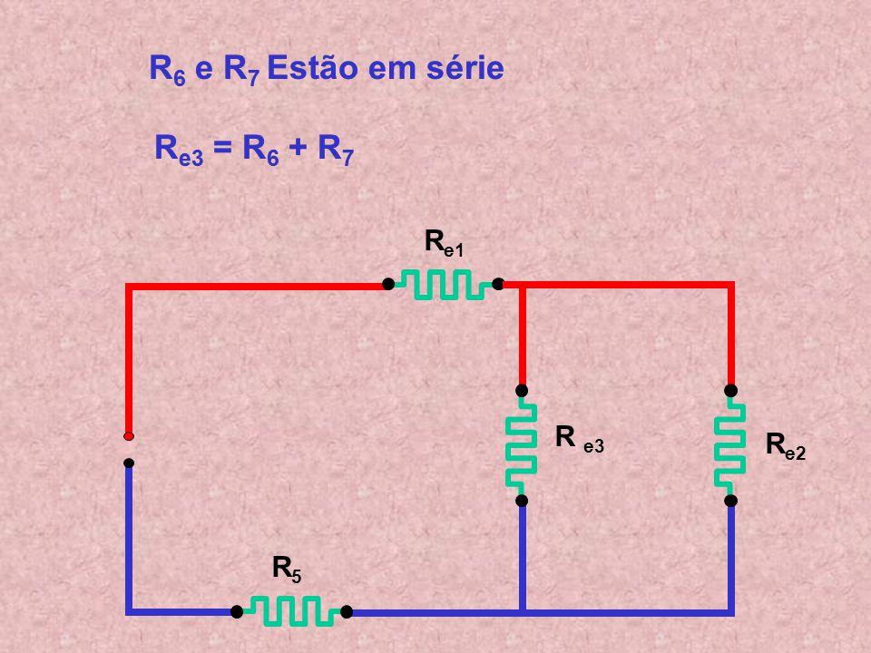 R e1 R e2 R5R5 R6R6 R7R7 R 6 e R 7 Estão em série R6 R6 e R 7 Estão em série R e3 = R 6 + R 7 R e3 = R6 R6 + R7R7