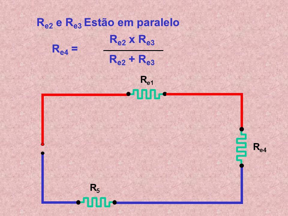 R e2 e R e3 Estão em paralelo R e2 e R e3 Estão em paralelo R e4 = R e4 = R e1 R e2 R5R5 R e3 R e2 x R e3 R e2 x R e3 R e2 + R e3 R e2 + R e3