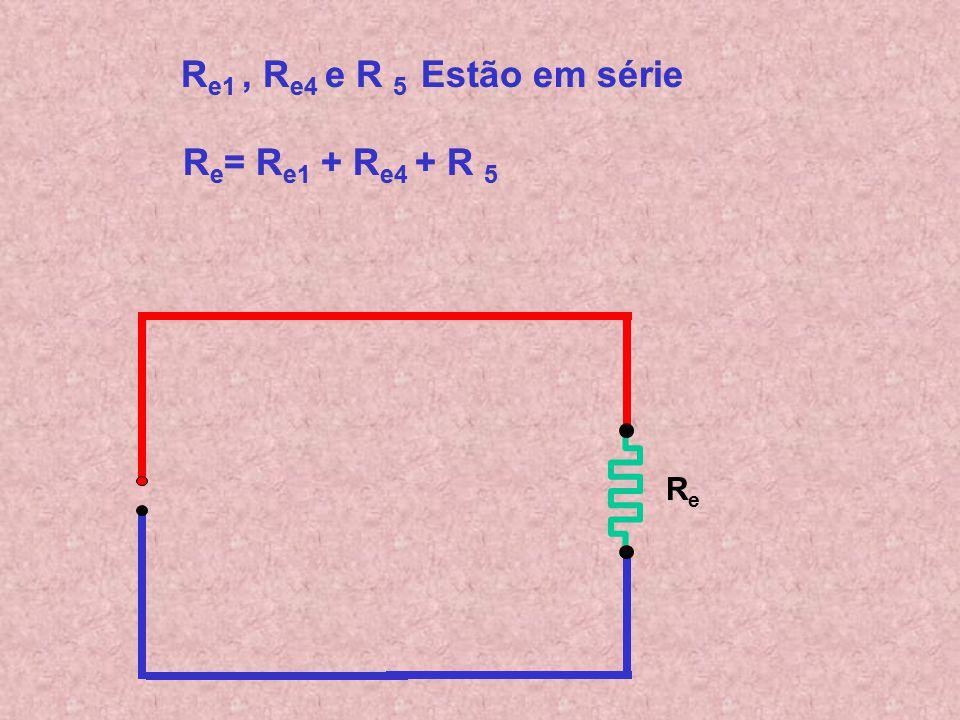 R e1 R e4 R5R5 R e1, R e4 e R 5 Estão em série R e1, R e4 e R 5 Estão em série R e = R e1 + R e4 + R 5 R e = R e1 + R e4 + R 5