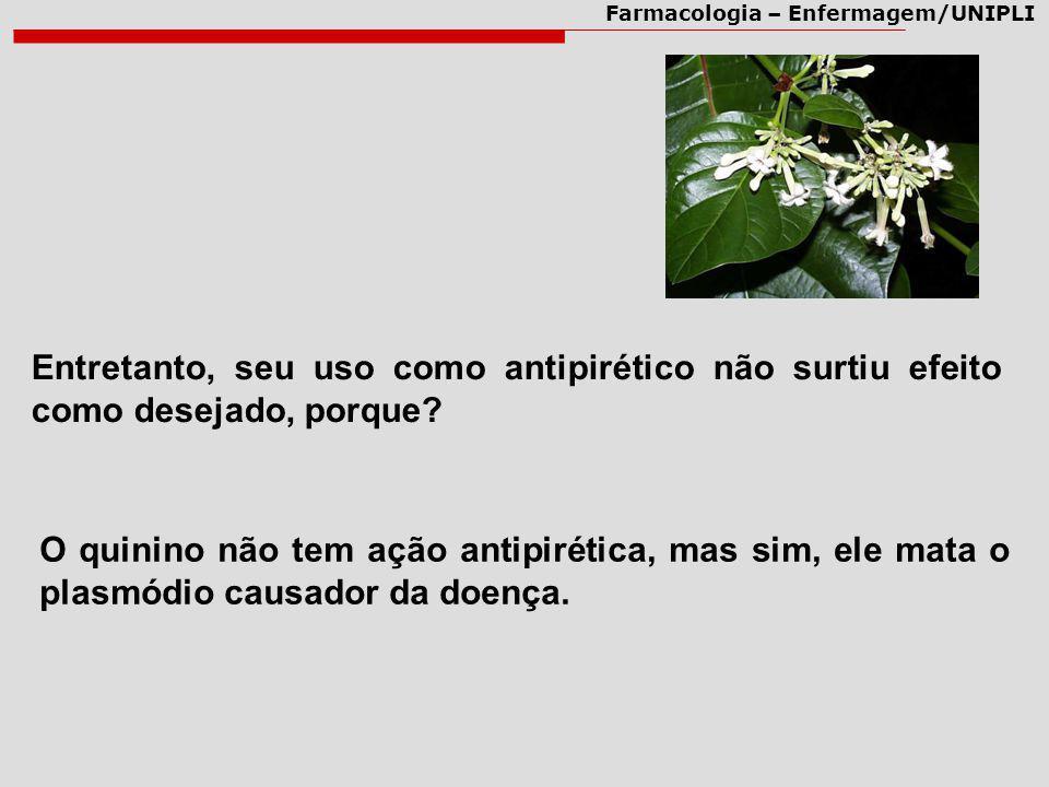 Farmacologia – Enfermagem/UNIPLI Entretanto, seu uso como antipirético não surtiu efeito como desejado, porque? O quinino não tem ação antipirética, m