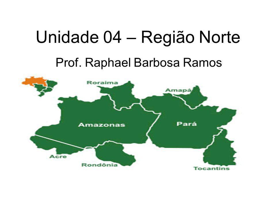Unidade 04 – Região Norte Prof. Raphael Barbosa Ramos