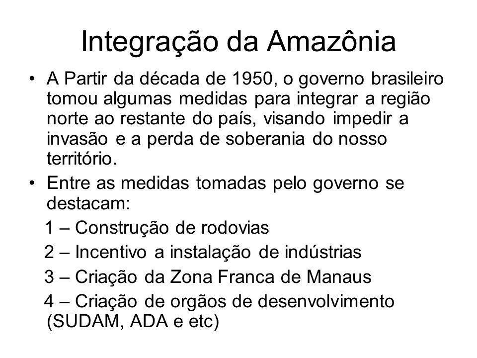 Integração da Amazônia A Partir da década de 1950, o governo brasileiro tomou algumas medidas para integrar a região norte ao restante do país, visando impedir a invasão e a perda de soberania do nosso território.