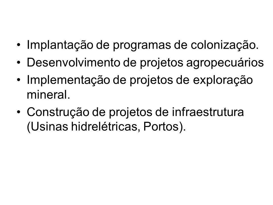 Implantação de programas de colonização. Desenvolvimento de projetos agropecuários Implementação de projetos de exploração mineral. Construção de proj