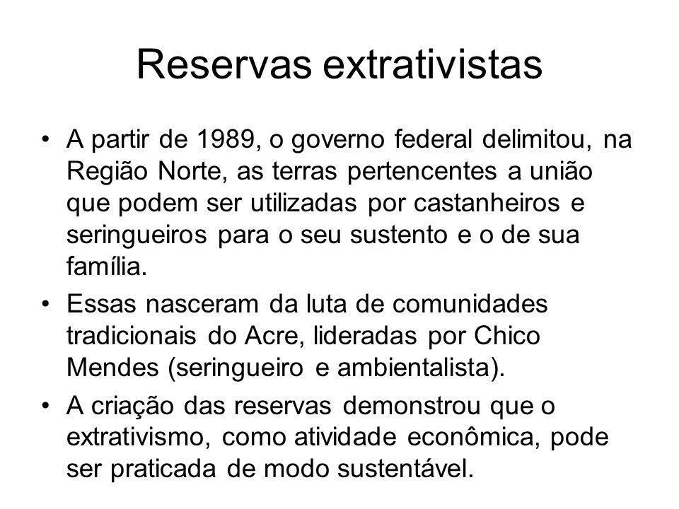 Reservas extrativistas A partir de 1989, o governo federal delimitou, na Região Norte, as terras pertencentes a união que podem ser utilizadas por castanheiros e seringueiros para o seu sustento e o de sua família.