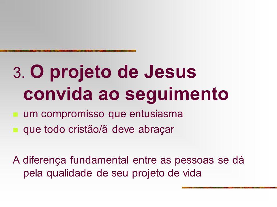 3. O projeto de Jesus convida ao seguimento um compromisso que entusiasma que todo cristão/ã deve abraçar A diferença fundamental entre as pessoas se