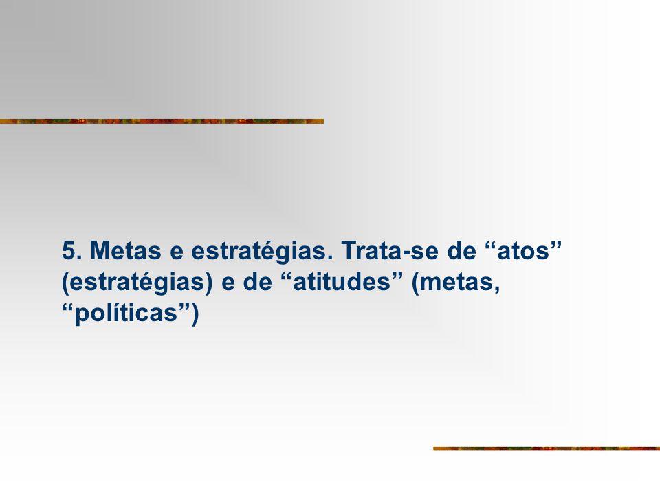 5. Metas e estratégias. Trata-se de atos (estratégias) e de atitudes (metas, políticas)